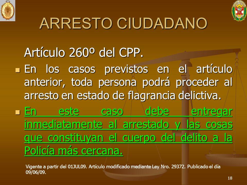 ARRESTO CIUDADANO Artículo 260º del CPP. En los casos previstos en el artículo anterior, toda persona podrá proceder al arresto en estado de flagranci