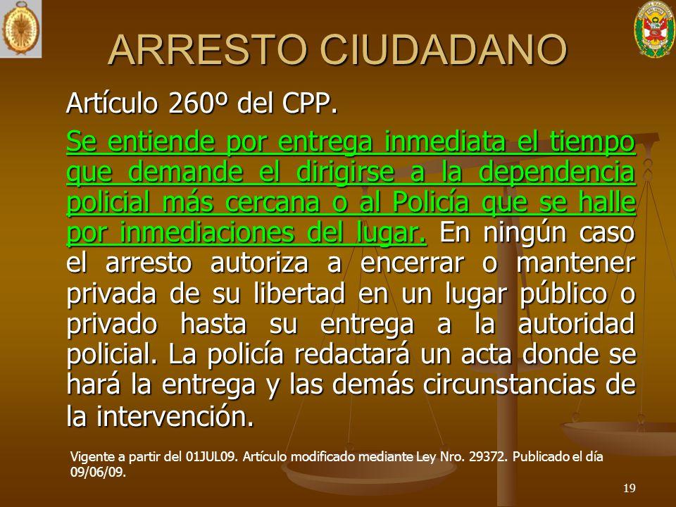 ARRESTO CIUDADANO Artículo 260º del CPP. Se entiende por entrega inmediata el tiempo que demande el dirigirse a la dependencia policial más cercana o