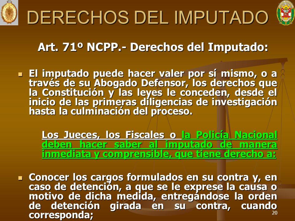 DERECHOS DEL IMPUTADO Art. 71º NCPP.- Derechos del Imputado: El imputado puede hacer valer por sí mismo, o a través de su Abogado Defensor, los derech