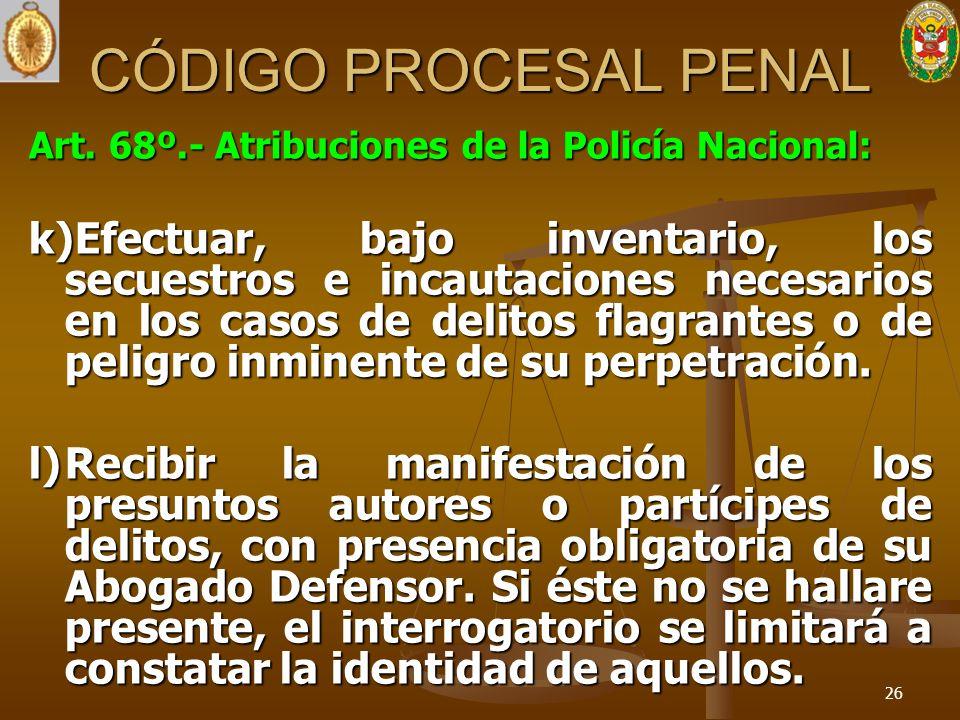 CÓDIGO PROCESAL PENAL Art. 68º.- Atribuciones de la Policía Nacional: k)Efectuar, bajo inventario, los secuestros e incautaciones necesarios en los ca