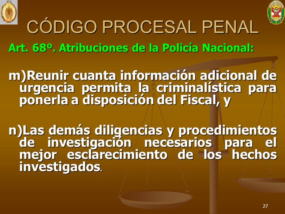CÓDIGO PROCESAL PENAL Art. 68º. Atribuciones de la Policía Nacional: m)Reunir cuanta información adicional de urgencia permita la criminalística para
