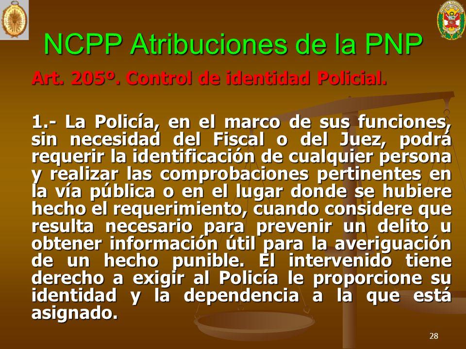 NCPP Atribuciones de la PNP Art. 205º. Control de identidad Policial. 1.- La Policía, en el marco de sus funciones, sin necesidad del Fiscal o del Jue