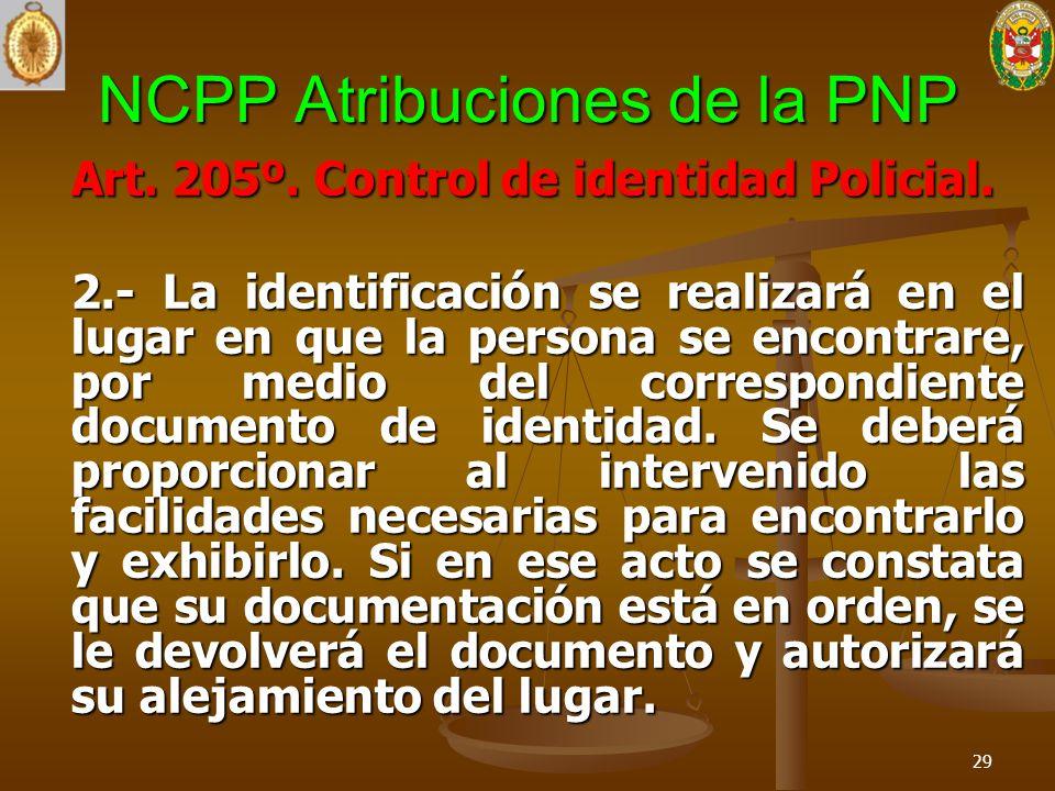 NCPP Atribuciones de la PNP Art. 205º. Control de identidad Policial. 2.- La identificación se realizará en el lugar en que la persona se encontrare,