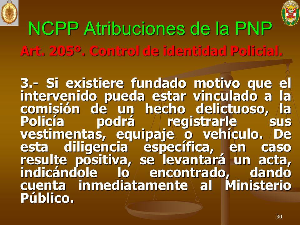 NCPP Atribuciones de la PNP Art. 205º. Control de identidad Policial. 3.- Si existiere fundado motivo que el intervenido pueda estar vinculado a la co