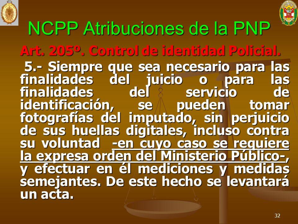 NCPP Atribuciones de la PNP Art. 205º. Control de identidad Policial. 5.- Siempre que sea necesario para las finalidades del juicio o para las finalid