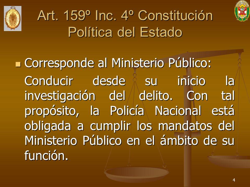 Art. 159º Inc. 4º Constitución Política del Estado Corresponde al Ministerio Público: Corresponde al Ministerio Público: Conducir desde su inicio la i