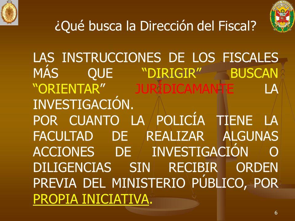 6 ¿Qué busca la Dirección del Fiscal? LAS INSTRUCCIONES DE LOS FISCALES MÁS QUE DIRIGIR BUSCAN ORIENTAR JURÍDICAMANTE LA INVESTIGACIÓN. POR CUANTO LA