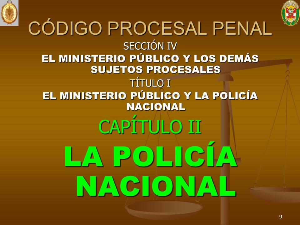 SECCIÓN IV EL MINISTERIO PÚBLICO Y LOS DEMÁS SUJETOS PROCESALES TÍTULO I EL MINISTERIO PÚBLICO Y LA POLICÍA NACIONAL CAPÍTULO II LA POLICÍA NACIONAL 9
