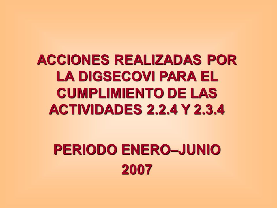 ACCIONES REALIZADAS POR LA DIGSECOVI PARA EL CUMPLIMIENTO DE LAS ACTIVIDADES 2.2.4 Y 2.3.4 PERIODO ENERO–JUNIO 2007