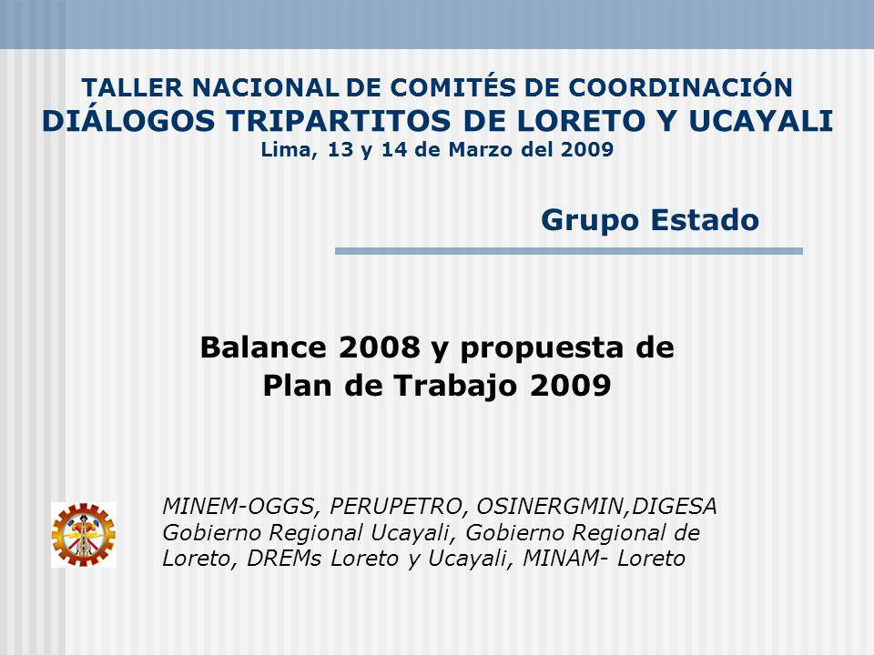 TALLER NACIONAL DE COMITÉS DE COORDINACIÓN DIÁLOGOS TRIPARTITOS DE LORETO Y UCAYALI Lima, 13 y 14 de Marzo del 2009 Balance 2008 y propuesta de Plan de Trabajo 2009 MINEM-OGGS, PERUPETRO, OSINERGMIN,DIGESA Gobierno Regional Ucayali, Gobierno Regional de Loreto, DREMs Loreto y Ucayali, MINAM- Loreto Grupo Estado