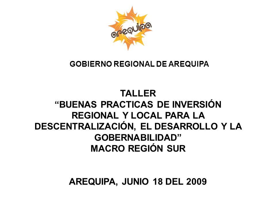 GOBIERNO REGIONAL DE AREQUIPA TALLER BUENAS PRACTICAS DE INVERSIÓN REGIONAL Y LOCAL PARA LA DESCENTRALIZACIÓN, EL DESARROLLO Y LA GOBERNABILIDAD MACRO REGIÓN SUR AREQUIPA, JUNIO 18 DEL 2009