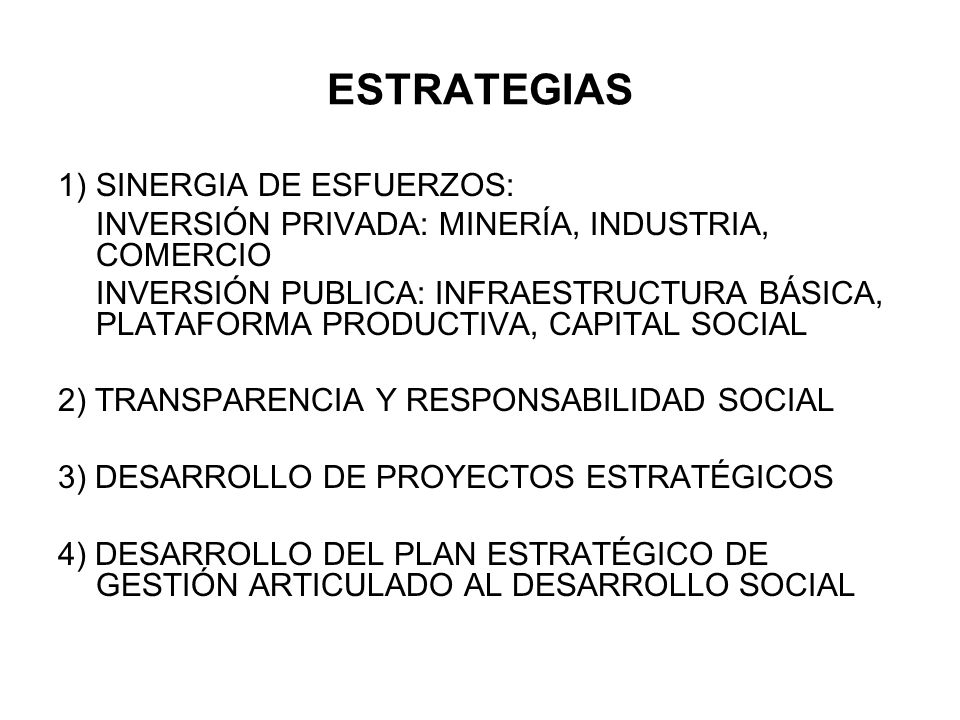 ESTRATEGIAS 1)SINERGIA DE ESFUERZOS: INVERSIÓN PRIVADA: MINERÍA, INDUSTRIA, COMERCIO INVERSIÓN PUBLICA: INFRAESTRUCTURA BÁSICA, PLATAFORMA PRODUCTIVA, CAPITAL SOCIAL 2) TRANSPARENCIA Y RESPONSABILIDAD SOCIAL 3) DESARROLLO DE PROYECTOS ESTRATÉGICOS 4) DESARROLLO DEL PLAN ESTRATÉGICO DE GESTIÓN ARTICULADO AL DESARROLLO SOCIAL