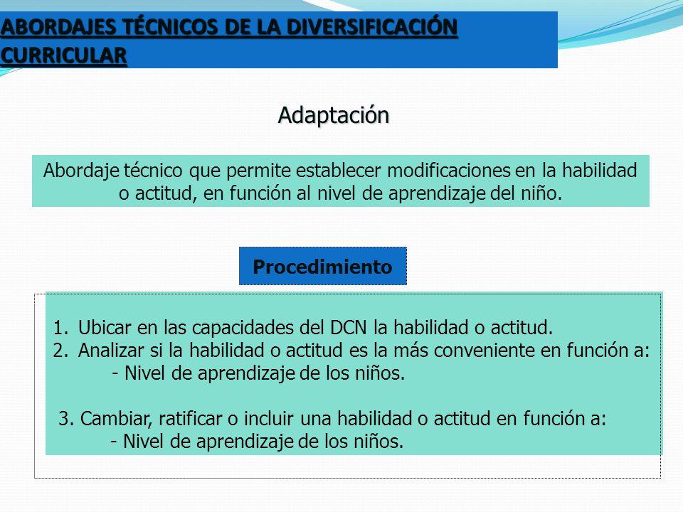 ABORDAJES TÉCNICOS DE LA DIVERSIFICACIÓN CURRICULAR Adaptación Abordaje técnico que permite establecer modificaciones en la habilidad o actitud, en fu
