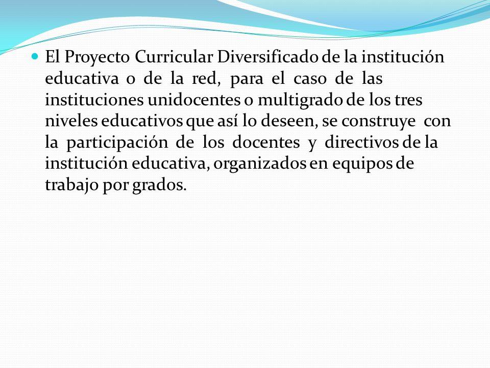 El Proyecto Curricular Diversificado de la institución educativa o de la red, para el caso de las instituciones unidocentes o multigrado de los tres n