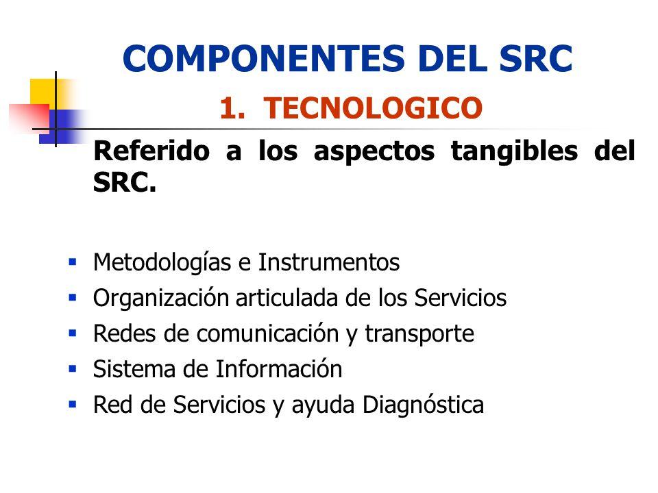 COMPONENTES DEL SRC 1. TECNOLOGICO Referido a los aspectos tangibles del SRC. Metodologías e Instrumentos Organización articulada de los Servicios Red
