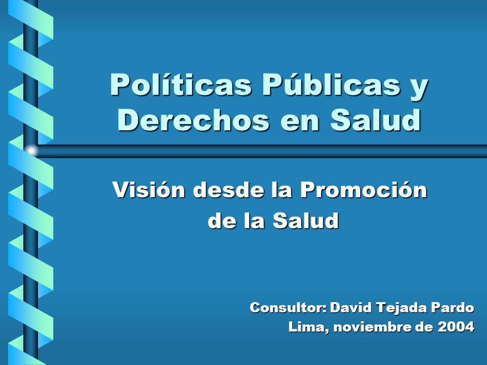 Políticas Públicas y Derechos en Salud Visión desde la Promoción de la Salud de la Salud Consultor: David Tejada Pardo Lima, noviembre de 2004