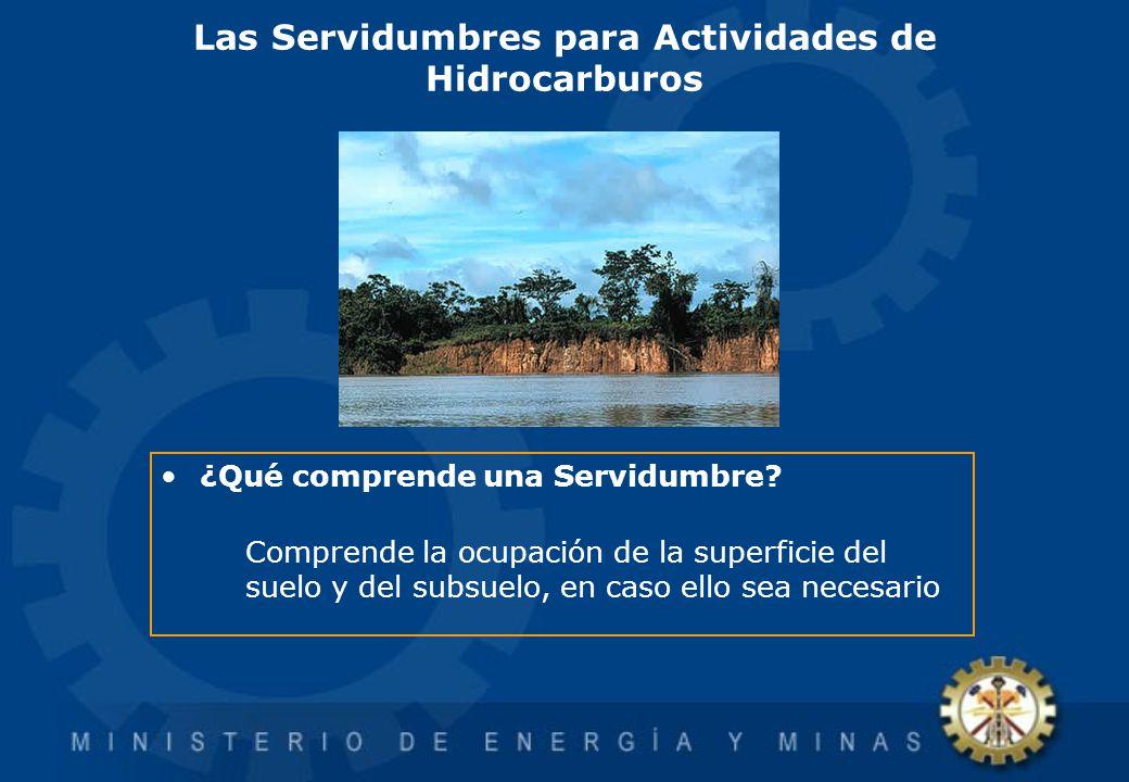 Las Servidumbres para Actividades de Hidrocarburos ¿Qué comprende una Servidumbre? Comprende la ocupación de la superficie del suelo y del subsuelo, e