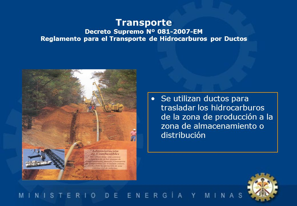 Transporte Decreto Supremo Nº 081-2007-EM Reglamento para el Transporte de Hidrocarburos por Ductos Se utilizan ductos para trasladar los hidrocarburo