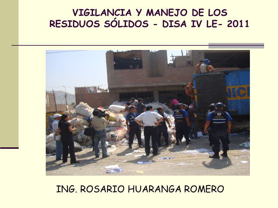 VIGILANCIA Y MANEJO DE LOS RESIDUOS SÓLIDOS - DISA IV LE- 2011 ING. ROSARIO HUARANGA ROMERO