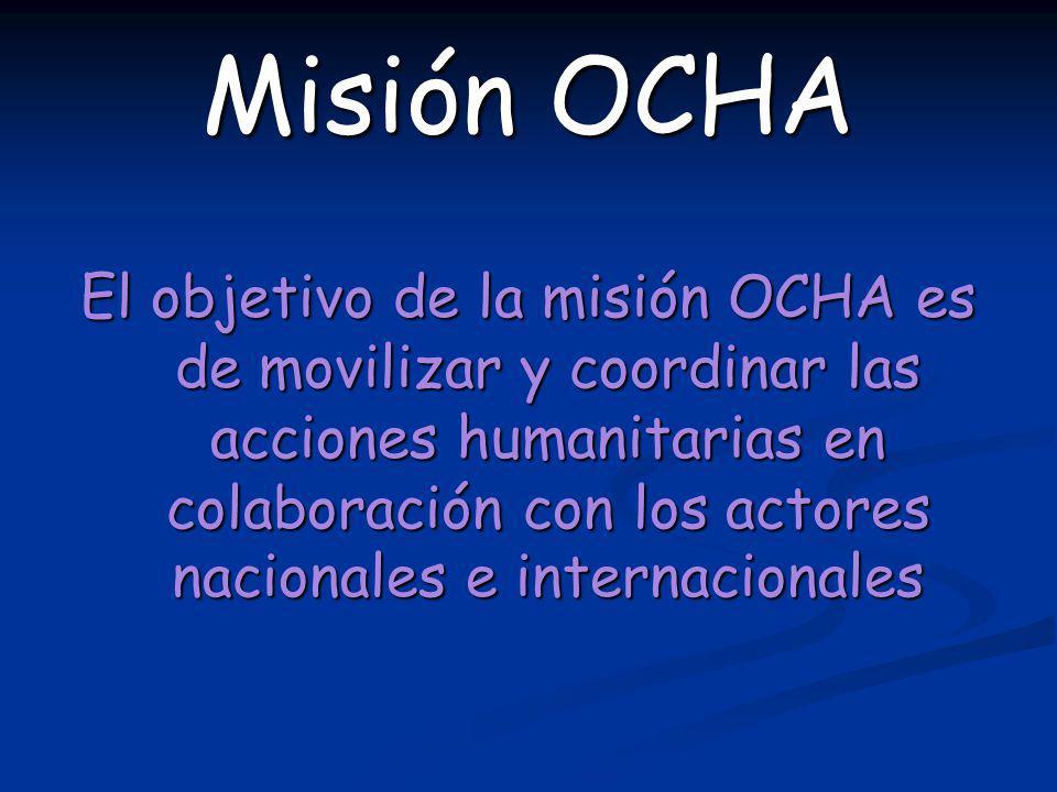 Misión OCHA El objetivo de la misión OCHA es de movilizar y coordinar las acciones humanitarias en colaboración con los actores nacionales e internaci