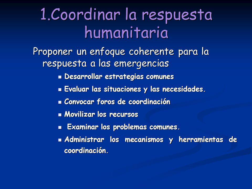 1.Coordinar la respuesta humanitaria Proponer un enfoque coherente para la respuesta a las emergencias Desarrollar estrategias comunes Desarrollar est