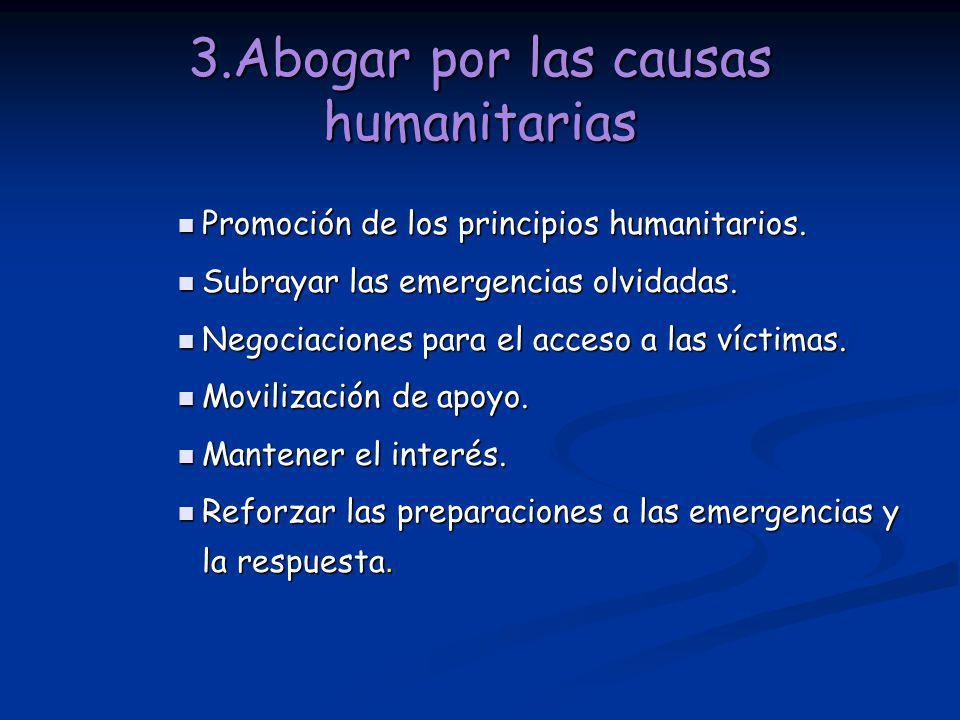 3.Abogar por las causas humanitarias Promoción de los principios humanitarios. Promoción de los principios humanitarios. Subrayar las emergencias olvi