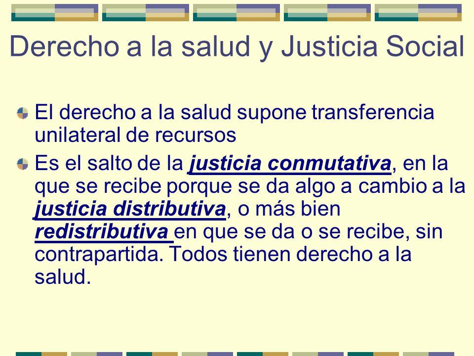 Derecho a la salud y Justicia Social El derecho a la salud supone transferencia unilateral de recursos Es el salto de la justicia conmutativa, en la que se recibe porque se da algo a cambio a la justicia distributiva, o más bien redistributiva en que se da o se recibe, sin contrapartida.