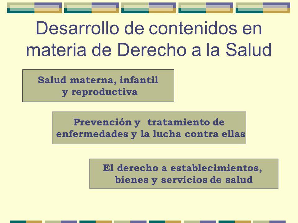 Desarrollo de contenidos en materia de Derecho a la Salud Salud materna, infantil y reproductiva Prevención y tratamiento de enfermedades y la lucha contra ellas El derecho a establecimientos, bienes y servicios de salud