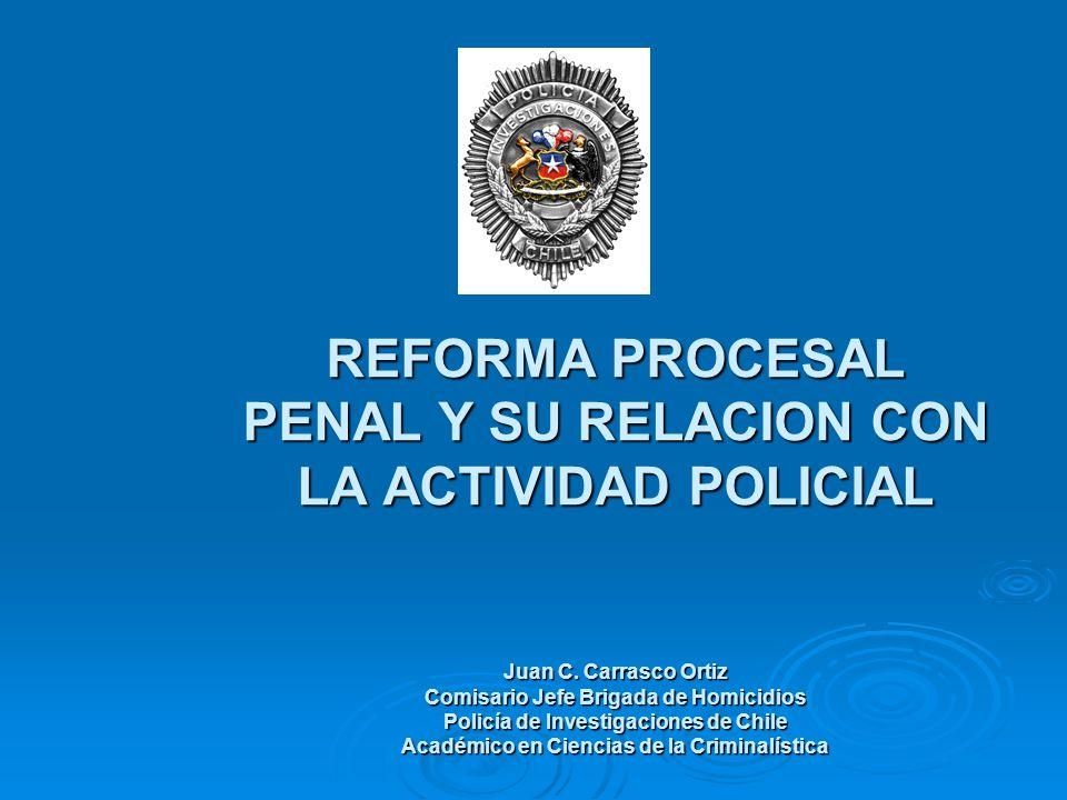 REFORMA PROCESAL PENAL Y SU RELACION CON LA ACTIVIDAD POLICIAL Juan C. Carrasco Ortiz Comisario Jefe Brigada de Homicidios Policía de Investigaciones