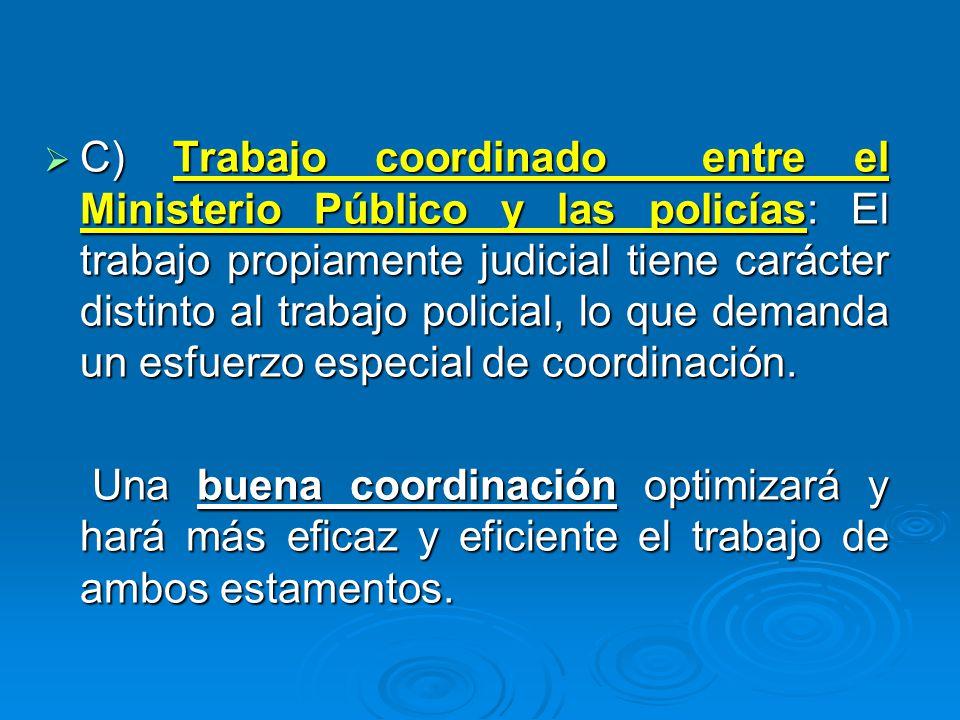 C) Trabajo coordinado entre el Ministerio Público y las policías: El trabajo propiamente judicial tiene carácter distinto al trabajo policial, lo que
