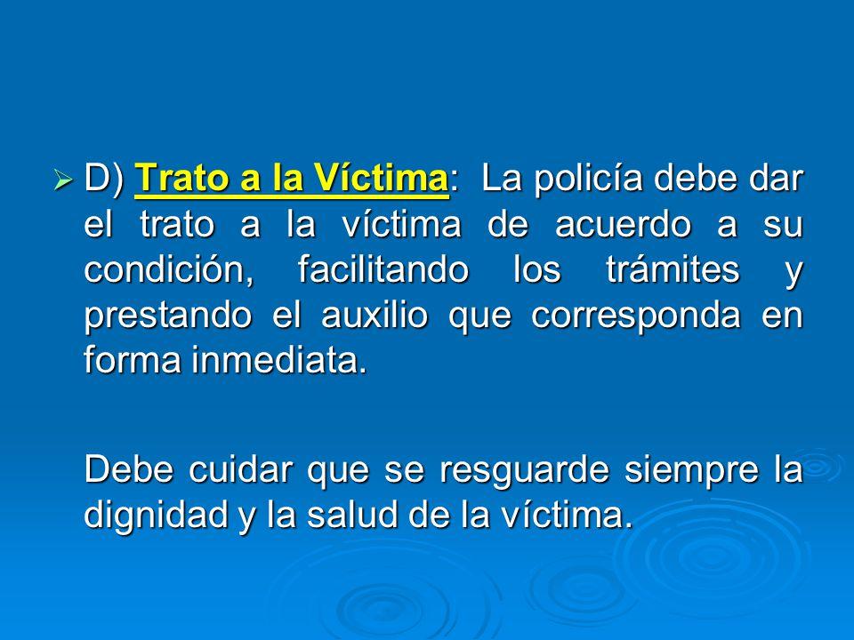 D) Trato a la Víctima: La policía debe dar el trato a la víctima de acuerdo a su condición, facilitando los trámites y prestando el auxilio que corres