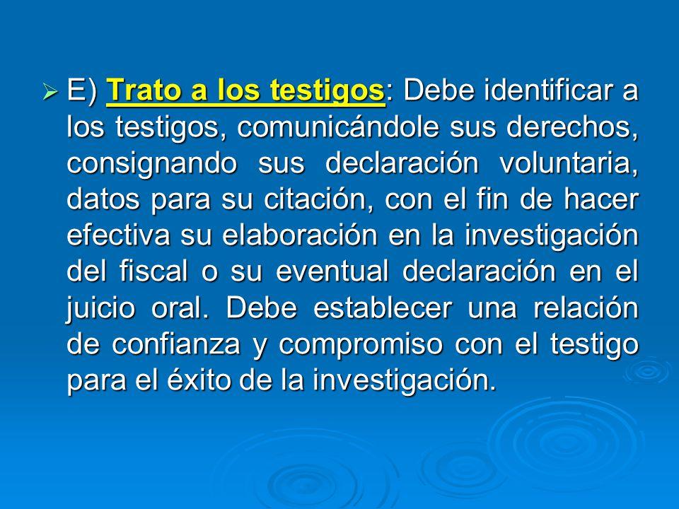 E) Trato a los testigos: Debe identificar a los testigos, comunicándole sus derechos, consignando sus declaración voluntaria, datos para su citación,