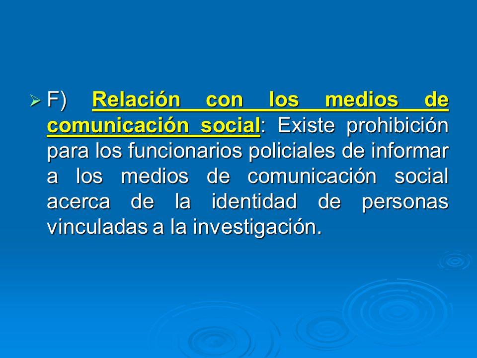 F) Relación con los medios de comunicación social: Existe prohibición para los funcionarios policiales de informar a los medios de comunicación social