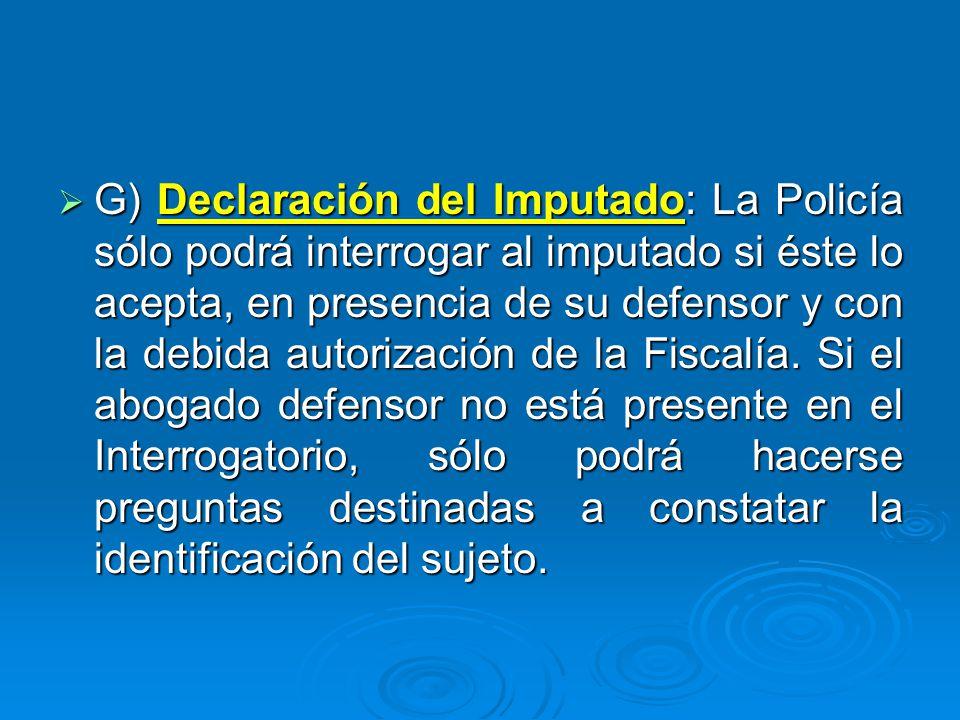G) Declaración del Imputado: La Policía sólo podrá interrogar al imputado si éste lo acepta, en presencia de su defensor y con la debida autorización