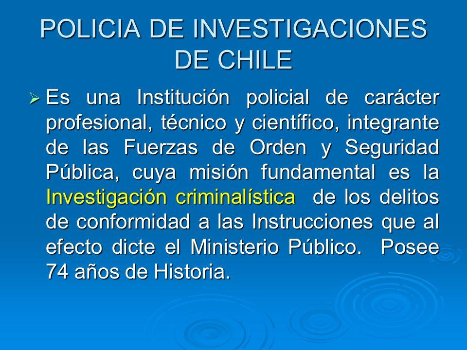 POLICIA DE INVESTIGACIONES DE CHILE Es una Institución policial de carácter profesional, técnico y científico, integrante de las Fuerzas de Orden y Se