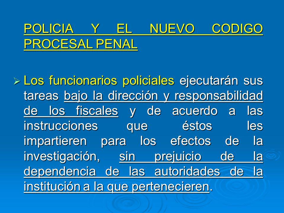 POLICIA Y EL NUEVO CODIGO PROCESAL PENAL POLICIA Y EL NUEVO CODIGO PROCESAL PENAL Los funcionarios policiales ejecutarán sus tareas bajo la dirección
