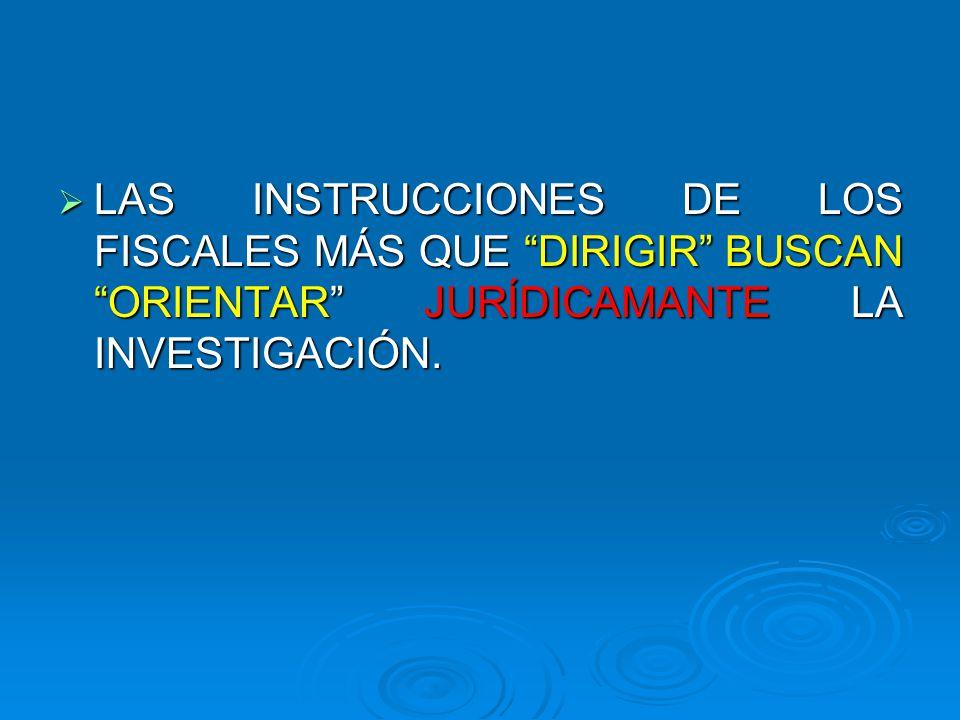 LAS INSTRUCCIONES DE LOS FISCALES MÁS QUE DIRIGIR BUSCAN ORIENTAR JURÍDICAMANTE LA INVESTIGACIÓN. LAS INSTRUCCIONES DE LOS FISCALES MÁS QUE DIRIGIR BU