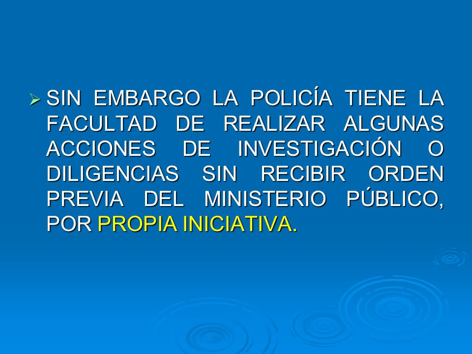 SIN EMBARGO LA POLICÍA TIENE LA FACULTAD DE REALIZAR ALGUNAS ACCIONES DE INVESTIGACIÓN O DILIGENCIAS SIN RECIBIR ORDEN PREVIA DEL MINISTERIO PÚBLICO,