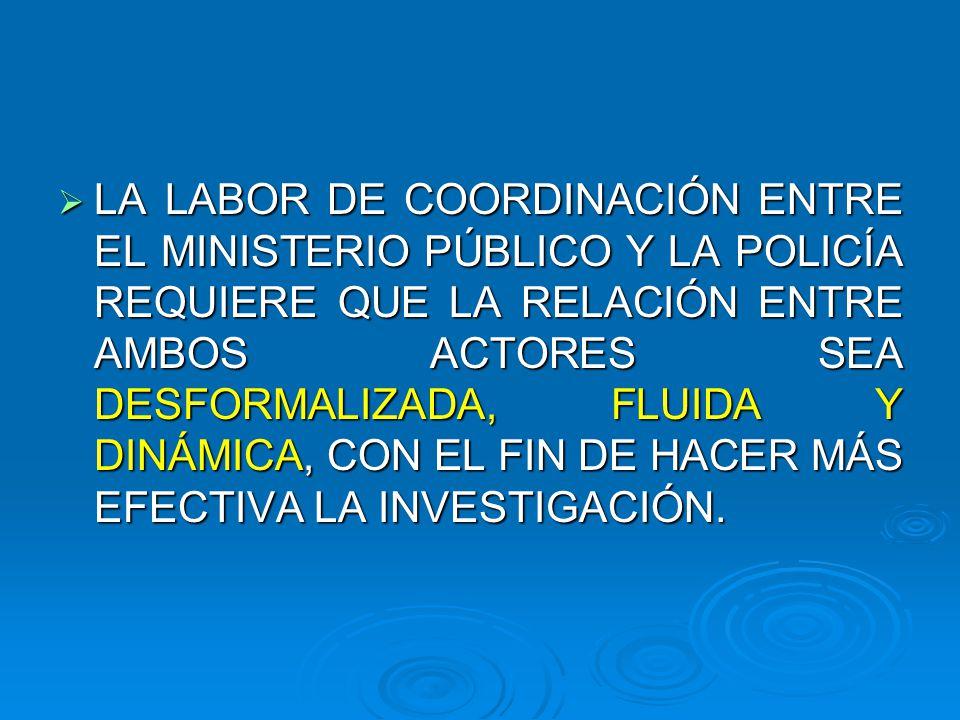LA LABOR DE COORDINACIÓN ENTRE EL MINISTERIO PÚBLICO Y LA POLICÍA REQUIERE QUE LA RELACIÓN ENTRE AMBOS ACTORES SEA DESFORMALIZADA, FLUIDA Y DINÁMICA,