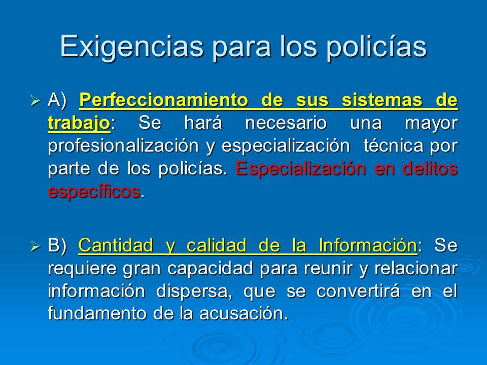 Exigencias para los policías A) Perfeccionamiento de sus sistemas de trabajo: Se hará necesario una mayor profesionalización y especialización técnica