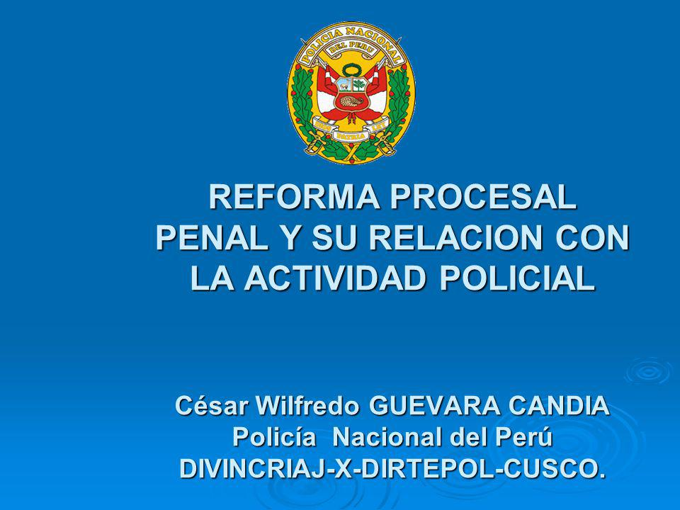 REFORMA PROCESAL PENAL Y SU RELACION CON LA ACTIVIDAD POLICIAL César Wilfredo GUEVARA CANDIA Policía Nacional del Perú DIVINCRIAJ-X-DIRTEPOL-CUSCO.