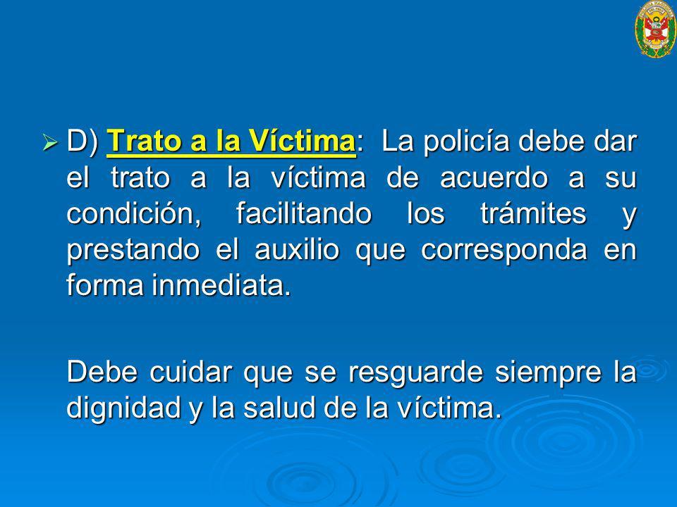 D) Trato a la Víctima: La policía debe dar el trato a la víctima de acuerdo a su condición, facilitando los trámites y prestando el auxilio que corresponda en forma inmediata.