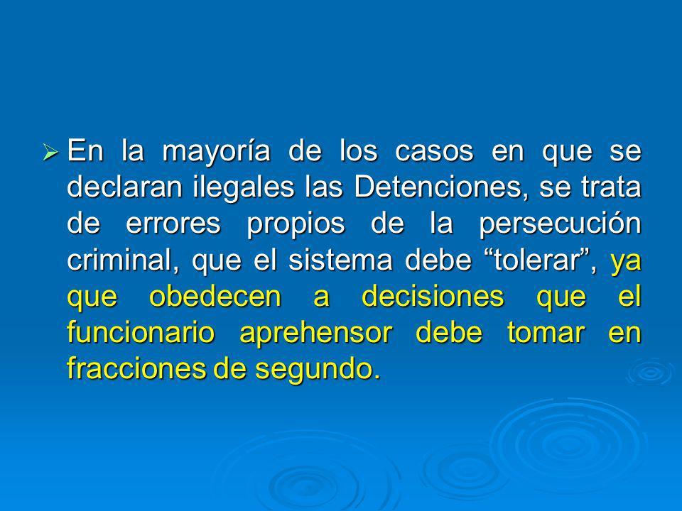En la mayoría de los casos en que se declaran ilegales las Detenciones, se trata de errores propios de la persecución criminal, que el sistema debe tolerar, ya que obedecen a decisiones que el funcionario aprehensor debe tomar en fracciones de segundo.