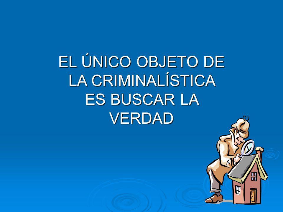 EL ÚNICO OBJETO DE LA CRIMINALÍSTICA ES BUSCAR LA VERDAD