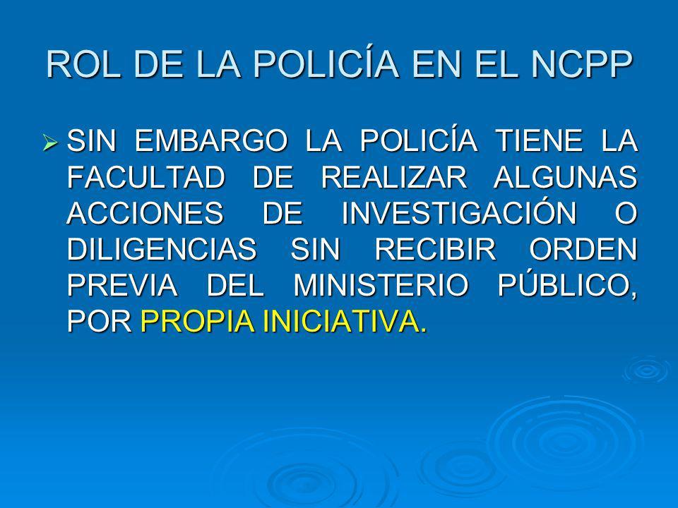 ROL DE LA POLICÍA EN EL NCPP SIN EMBARGO LA POLICÍA TIENE LA FACULTAD DE REALIZAR ALGUNAS ACCIONES DE INVESTIGACIÓN O DILIGENCIAS SIN RECIBIR ORDEN PREVIA DEL MINISTERIO PÚBLICO, POR PROPIA INICIATIVA.