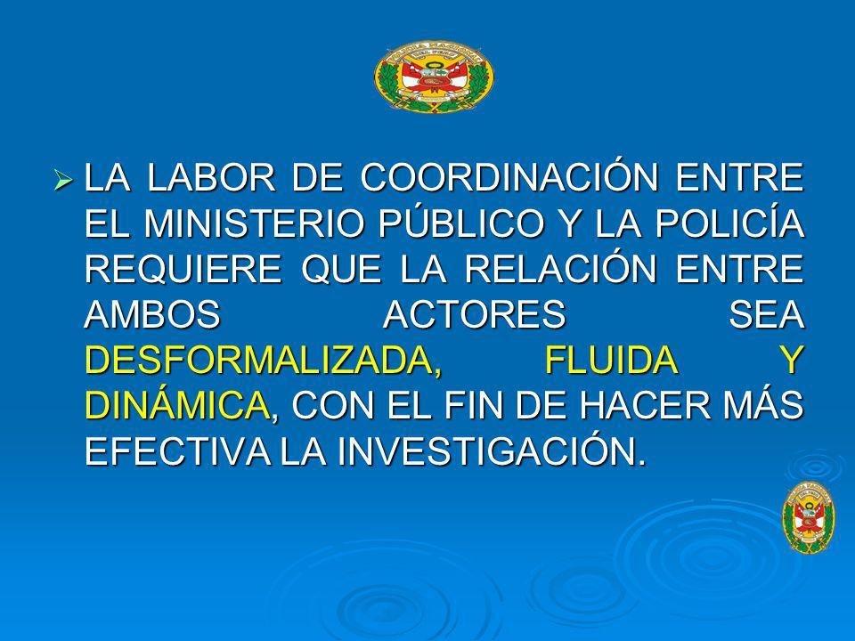 LA LABOR DE COORDINACIÓN ENTRE EL MINISTERIO PÚBLICO Y LA POLICÍA REQUIERE QUE LA RELACIÓN ENTRE AMBOS ACTORES SEA DESFORMALIZADA, FLUIDA Y DINÁMICA, CON EL FIN DE HACER MÁS EFECTIVA LA INVESTIGACIÓN.