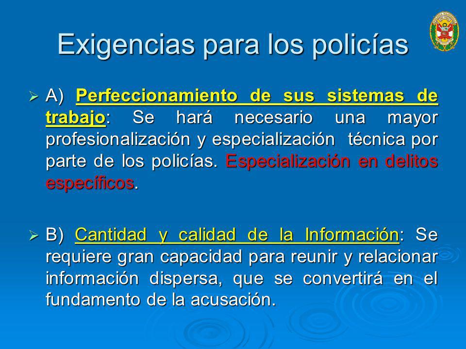 Exigencias para los policías A) Perfeccionamiento de sus sistemas de trabajo: Se hará necesario una mayor profesionalización y especialización técnica por parte de los policías.