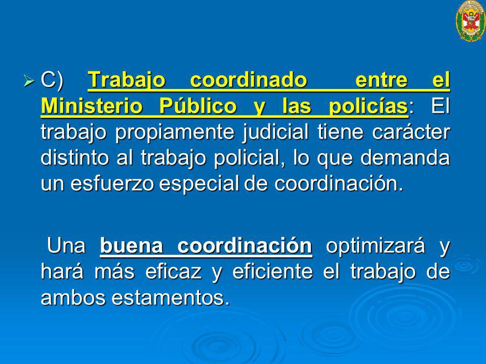 C) Trabajo coordinado entre el Ministerio Público y las policías: El trabajo propiamente judicial tiene carácter distinto al trabajo policial, lo que demanda un esfuerzo especial de coordinación.