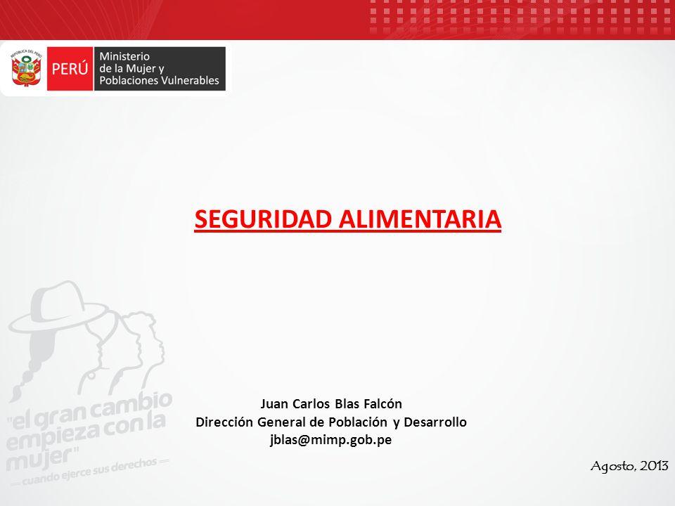 SEGURIDAD ALIMENTARIA Agosto, 2013 Juan Carlos Blas Falcón Dirección General de Población y Desarrollo jblas@mimp.gob.pe