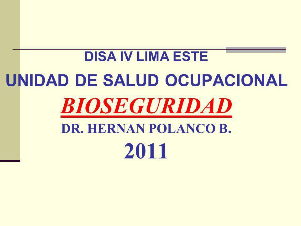 DISA IV LIMA ESTE UNIDAD DE SALUD OCUPACIONAL BIOSEGURIDAD DR. HERNAN POLANCO B. 2011